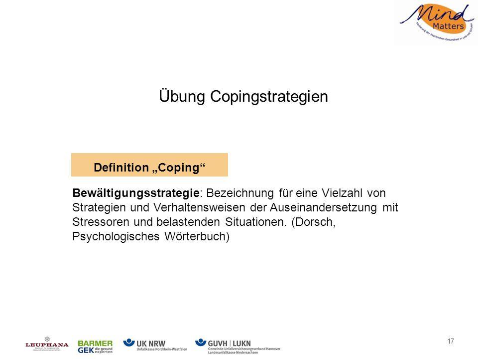 17 Übung Copingstrategien Bewältigungsstrategie: Bezeichnung für eine Vielzahl von Strategien und Verhaltensweisen der Auseinandersetzung mit Stressoren und belastenden Situationen.