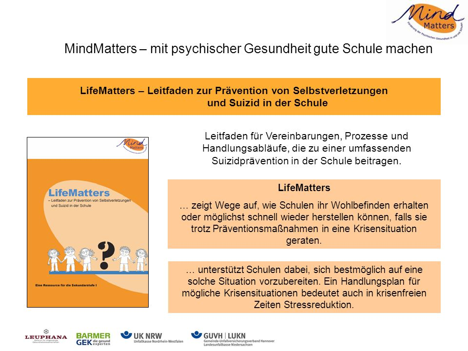LifeMatters – Leitfaden zur Prävention von Selbstverletzungen und Suizid in der Schule Leitfaden für Vereinbarungen, Prozesse und Handlungsabläufe, die zu einer umfassenden Suizidprävention in der Schule beitragen.