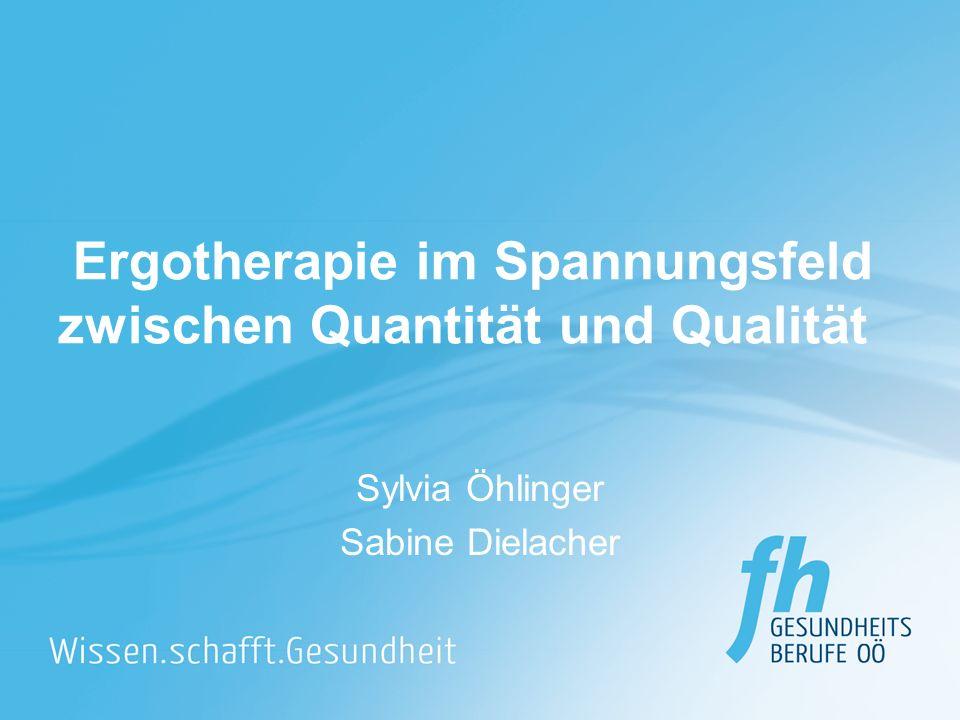 Ergotherapie im Spannungsfeld zwischen Quantität und Qualität Sylvia Öhlinger Sabine Dielacher