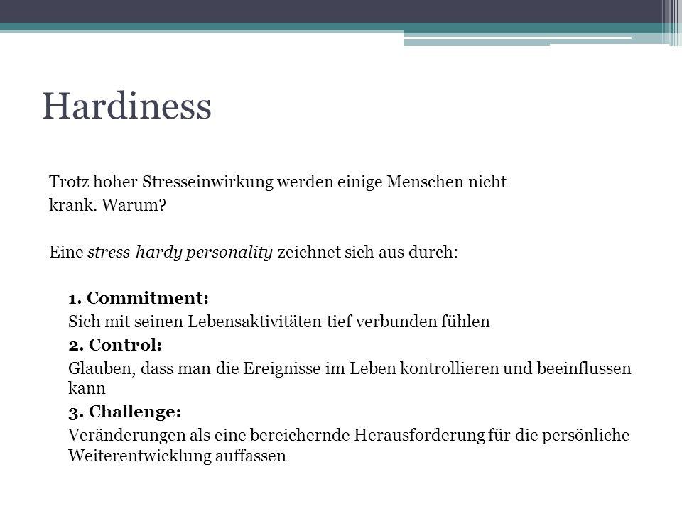 Hardiness Trotz hoher Stresseinwirkung werden einige Menschen nicht krank. Warum? Eine stress hardy personality zeichnet sich aus durch: 1. Commitment