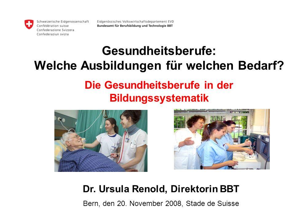 Gesundheitsberufe: Welche Ausbildungen für welchen Bedarf? Die Gesundheitsberufe in der Bildungssystematik Dr. Ursula Renold, Direktorin BBT Bern, den