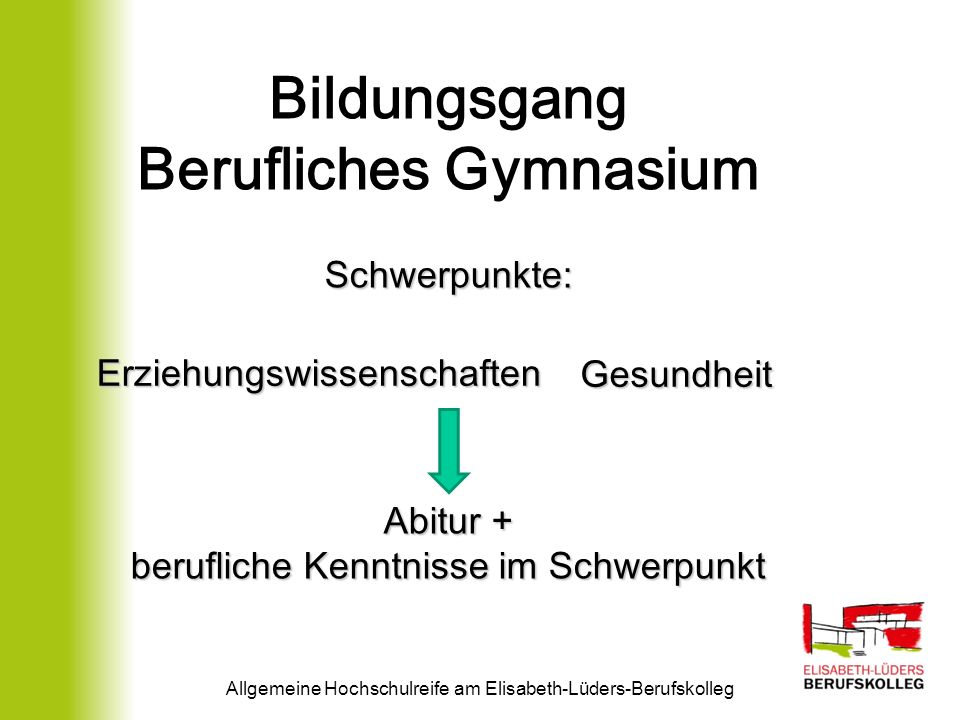 Allgemeine Hochschulreife am Elisabeth-Lüders-Berufskolleg Bildungsgang Berufliches Gymnasium Schwerpunkte: Gesundheit Abitur + berufliche Kenntnisse