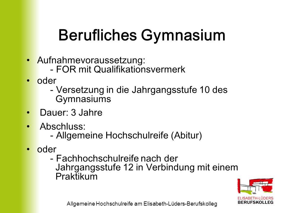 Berufliches Gymnasium Aufnahmevoraussetzung: - FOR mit Qualifikationsvermerk oder - Versetzung in die Jahrgangsstufe 10 des Gymnasiums Dauer: 3 Jahre