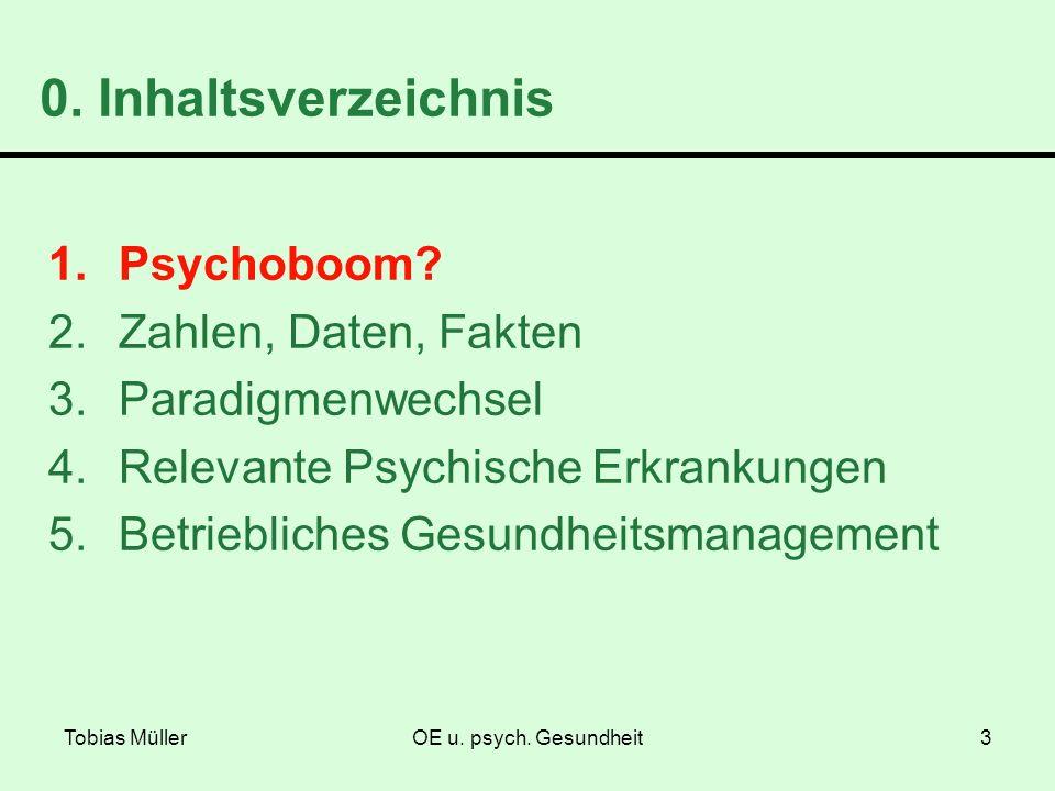 Tobias MüllerOE u. psych. Gesundheit3 0. Inhaltsverzeichnis 1.Psychoboom? 2.Zahlen, Daten, Fakten 3.Paradigmenwechsel 4.Relevante Psychische Erkrankun