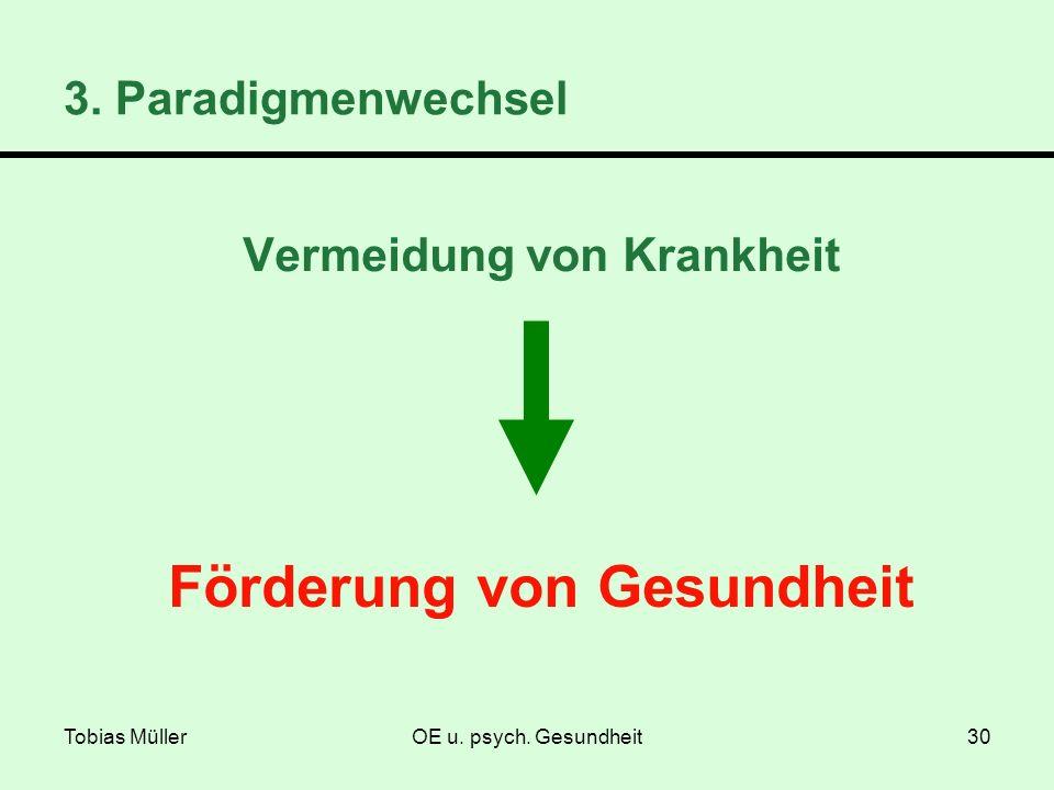 Tobias MüllerOE u. psych. Gesundheit30 Vermeidung von Krankheit 3. Paradigmenwechsel Förderung von Gesundheit