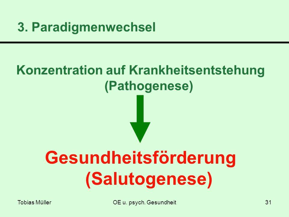 Tobias MüllerOE u. psych. Gesundheit31 Konzentration auf Krankheitsentstehung (Pathogenese) 3. Paradigmenwechsel Gesundheitsförderung (Salutogenese)