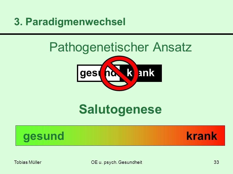 Tobias MüllerOE u. psych. Gesundheit33 3. Paradigmenwechsel Salutogenese krankgesund gesundkrank Pathogenetischer Ansatz