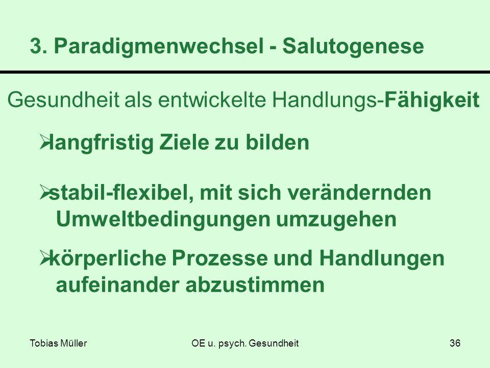 Tobias MüllerOE u. psych. Gesundheit36 3. Paradigmenwechsel - Salutogenese Gesundheit als entwickelte Handlungs-Fähigkeit langfristig Ziele zu bilden