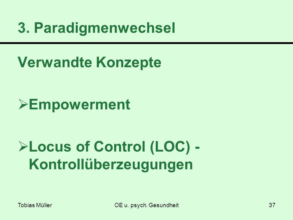 Tobias MüllerOE u. psych. Gesundheit37 3. Paradigmenwechsel Verwandte Konzepte Empowerment Locus of Control (LOC) - Kontrollüberzeugungen