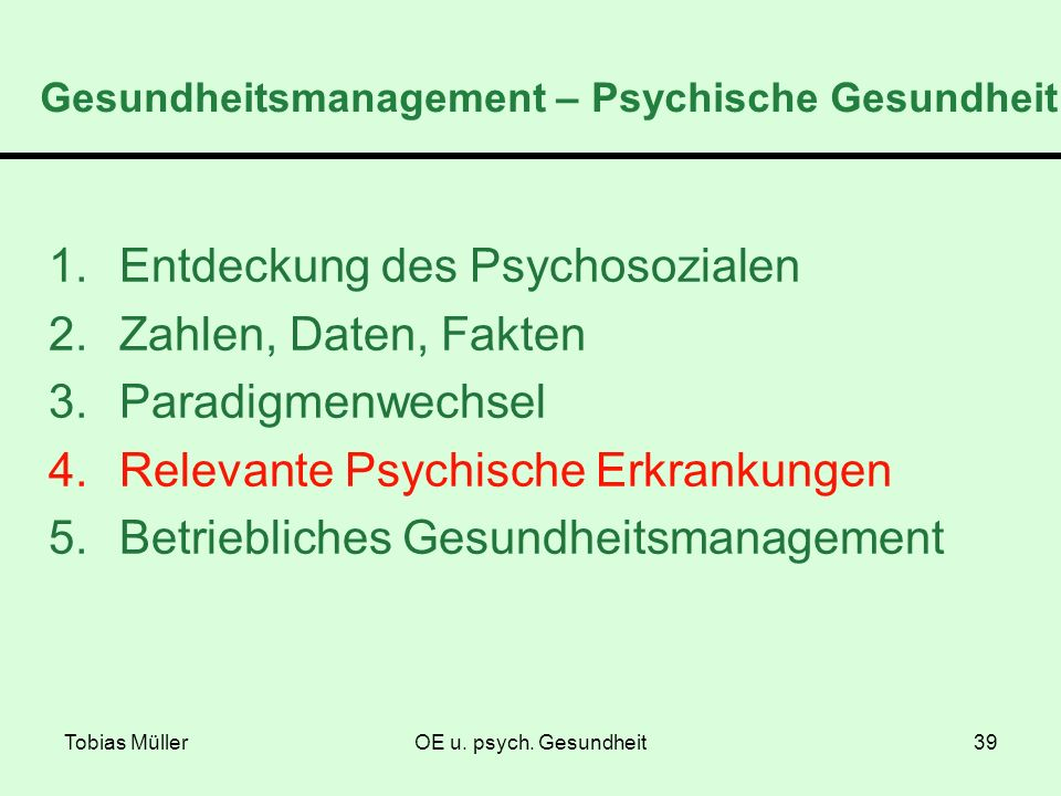 Tobias MüllerOE u. psych. Gesundheit39 Gesundheitsmanagement – Psychische Gesundheit 1.Entdeckung des Psychosozialen 2.Zahlen, Daten, Fakten 3.Paradig