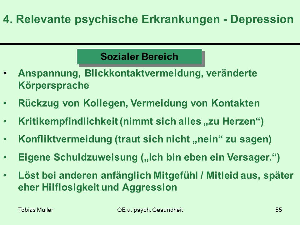 Tobias MüllerOE u. psych. Gesundheit55 4. Relevante psychische Erkrankungen - Depression Sozialer Bereich Anspannung, Blickkontaktvermeidung, veränder