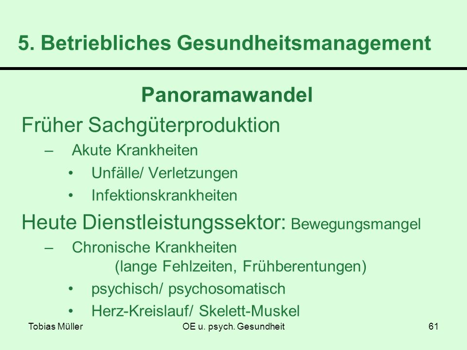 Tobias MüllerOE u. psych. Gesundheit61 5. Betriebliches Gesundheitsmanagement Panoramawandel Früher Sachgüterproduktion –Akute Krankheiten Unfälle/ Ve