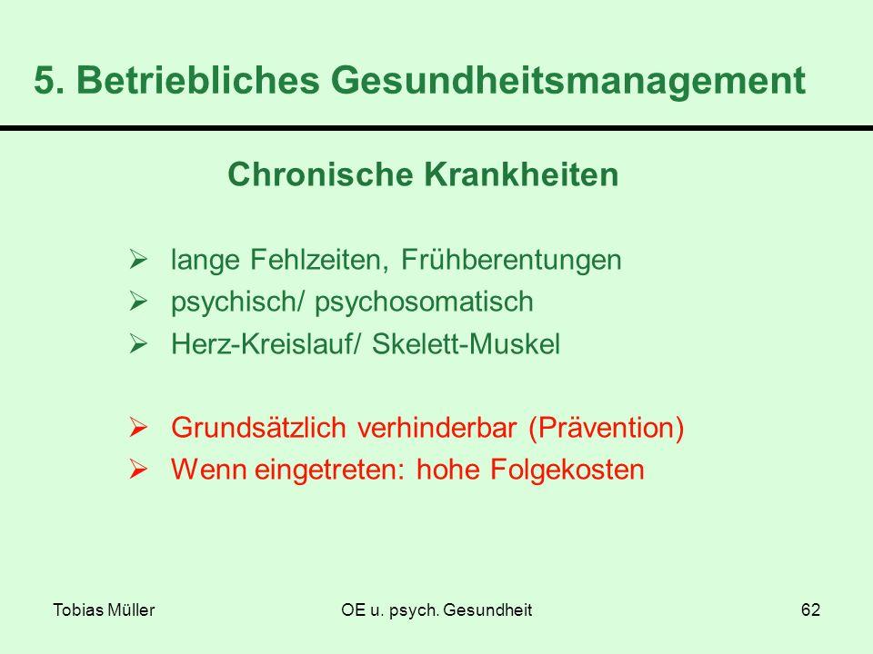 Tobias MüllerOE u. psych. Gesundheit62 5. Betriebliches Gesundheitsmanagement Chronische Krankheiten lange Fehlzeiten, Frühberentungen psychisch/ psyc