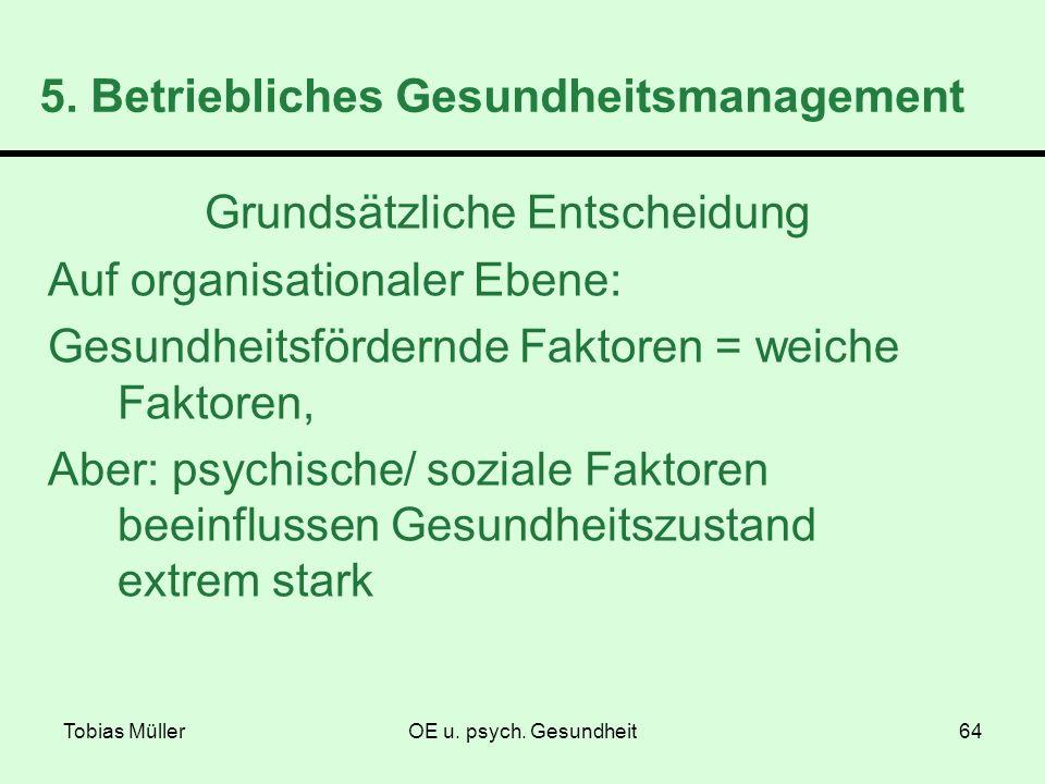 Tobias MüllerOE u. psych. Gesundheit64 5. Betriebliches Gesundheitsmanagement Grundsätzliche Entscheidung Auf organisationaler Ebene: Gesundheitsförde