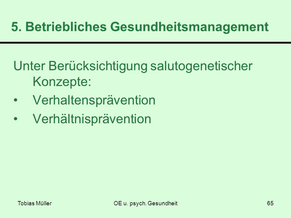 Tobias MüllerOE u. psych. Gesundheit65 5. Betriebliches Gesundheitsmanagement Unter Berücksichtigung salutogenetischer Konzepte: Verhaltensprävention