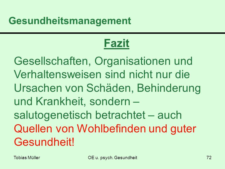 Tobias MüllerOE u. psych. Gesundheit72 Gesundheitsmanagement Fazit Gesellschaften, Organisationen und Verhaltensweisen sind nicht nur die Ursachen von