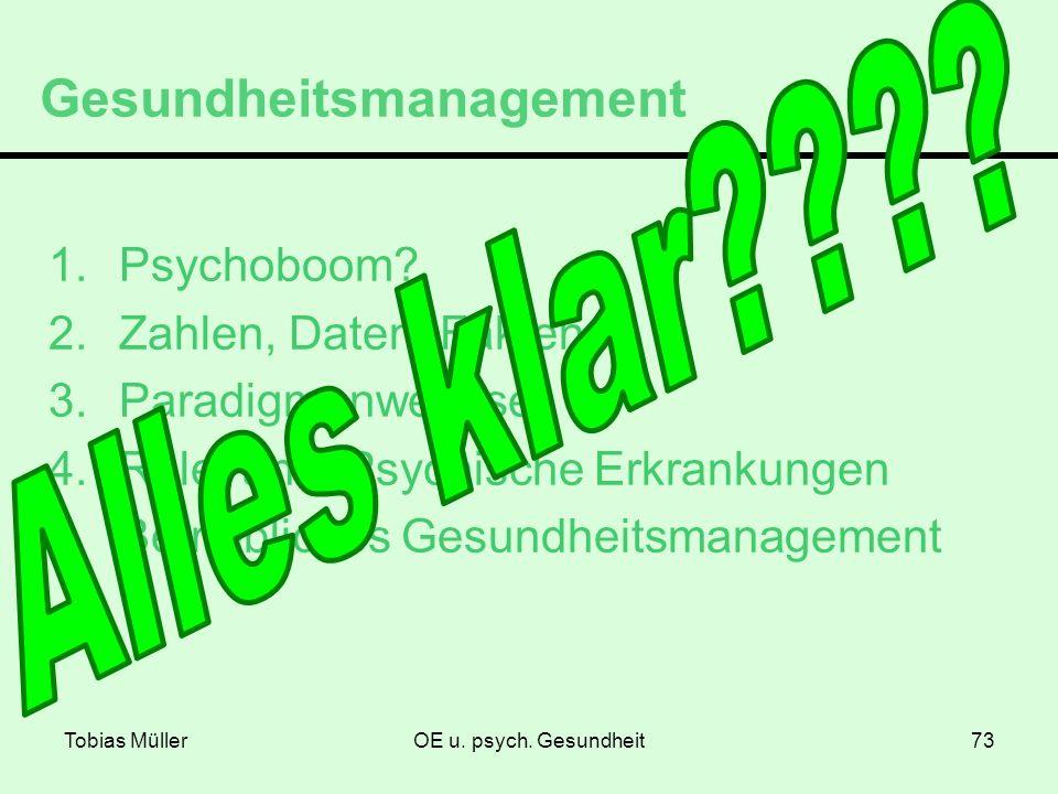 Tobias MüllerOE u. psych. Gesundheit73 Gesundheitsmanagement 1.Psychoboom? 2.Zahlen, Daten, Fakten 3.Paradigmenwechsel 4.Relevante Psychische Erkranku
