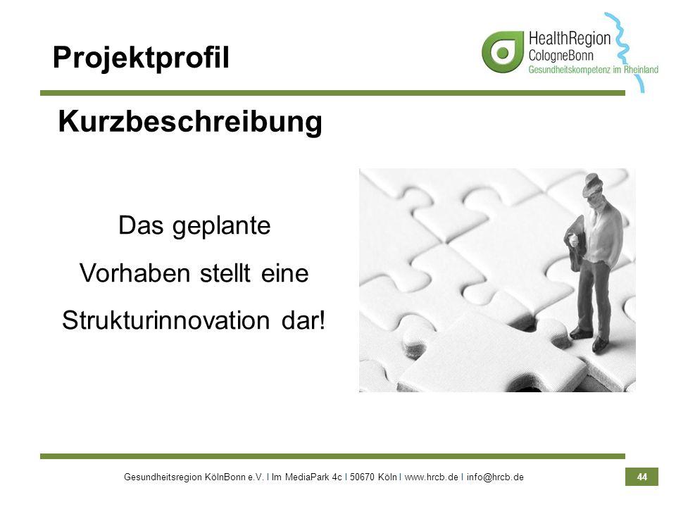 Gesundheitsregion KölnBonn e.V. Ι Im MediaPark 4c Ι 50670 Köln Ι www.hrcb.de Ι info@hrcb.de 44 Projektprofil Kurzbeschreibung Das geplante Vorhaben st