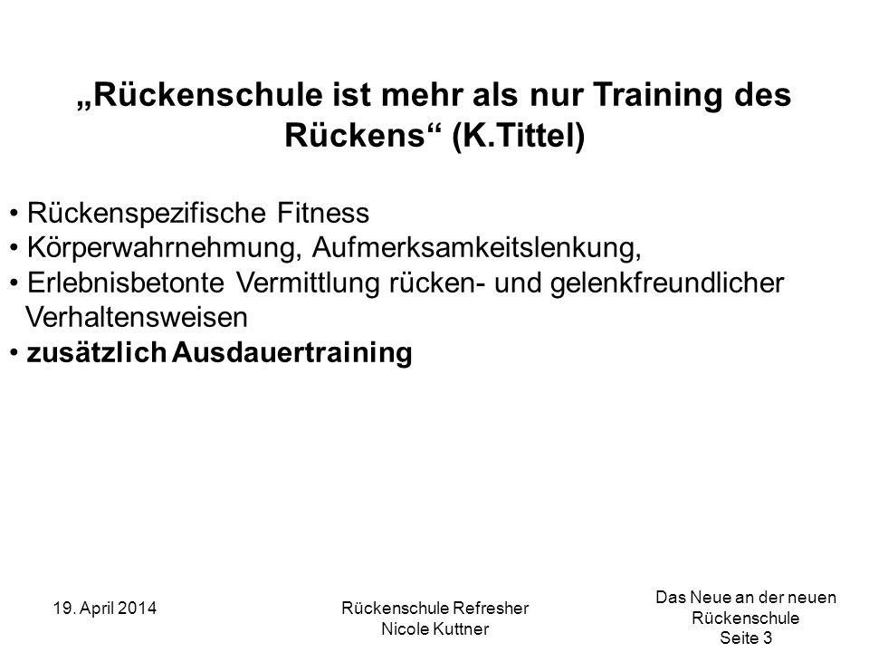 Das Neue an der neuen Rückenschule Seite 3 19. April 2014Rückenschule Refresher Nicole Kuttner Rückenschule ist mehr als nur Training des Rückens (K.T