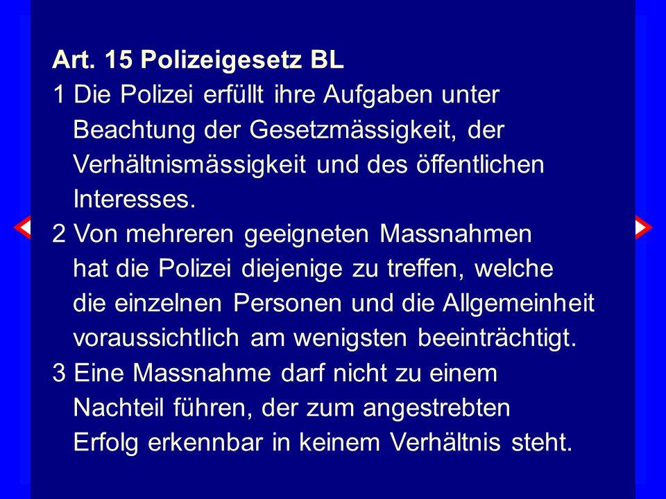 MittelEingriff tauglich erforderlich Verhältnismässigkeit Zweck Art. 15 Polizeigesetz BL 1 Die Polizei erfüllt ihre Aufgaben unter Beachtung der Geset