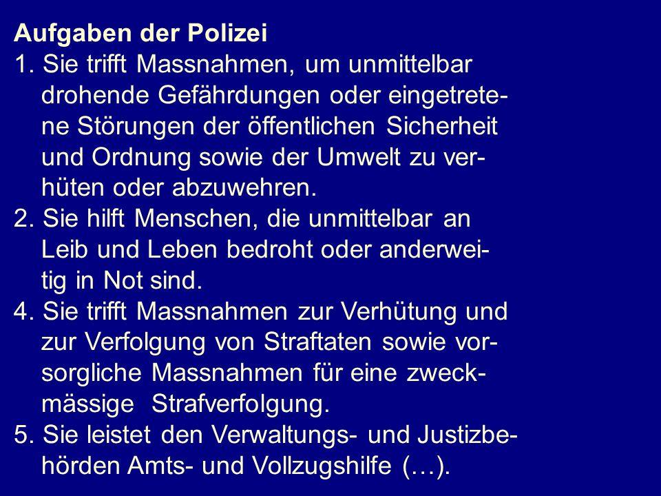 Aufgaben der Polizei 1. Sie trifft Massnahmen, um unmittelbar drohende Gefährdungen oder eingetrete- ne Störungen der öffentlichen Sicherheit und Ordn
