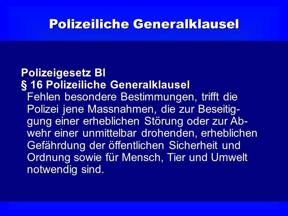 PolizeilicheGeneralklausel Polizeiliche Generalklausel Polizeigesetz Bl § 16 Polizeiliche Generalklausel Fehlen besondere Bestimmungen, trifft die Pol