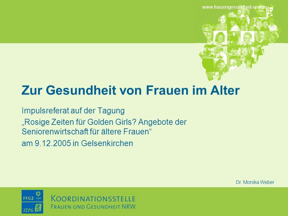 www.frauengesundheit-nrw.de Dr. Monika Weber Zur Gesundheit von Frauen im Alter Impulsreferat auf der Tagung Rosige Zeiten für Golden Girls? Angebote