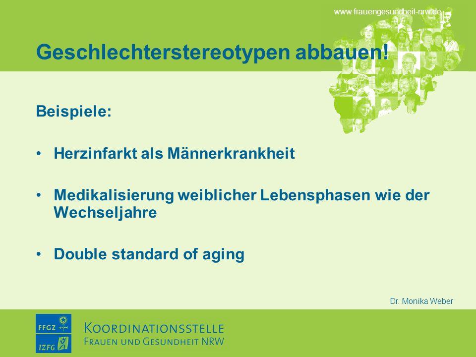 www.frauengesundheit-nrw.de Dr. Monika Weber Geschlechterstereotypen abbauen! Beispiele: Herzinfarkt als Männerkrankheit Medikalisierung weiblicher Le