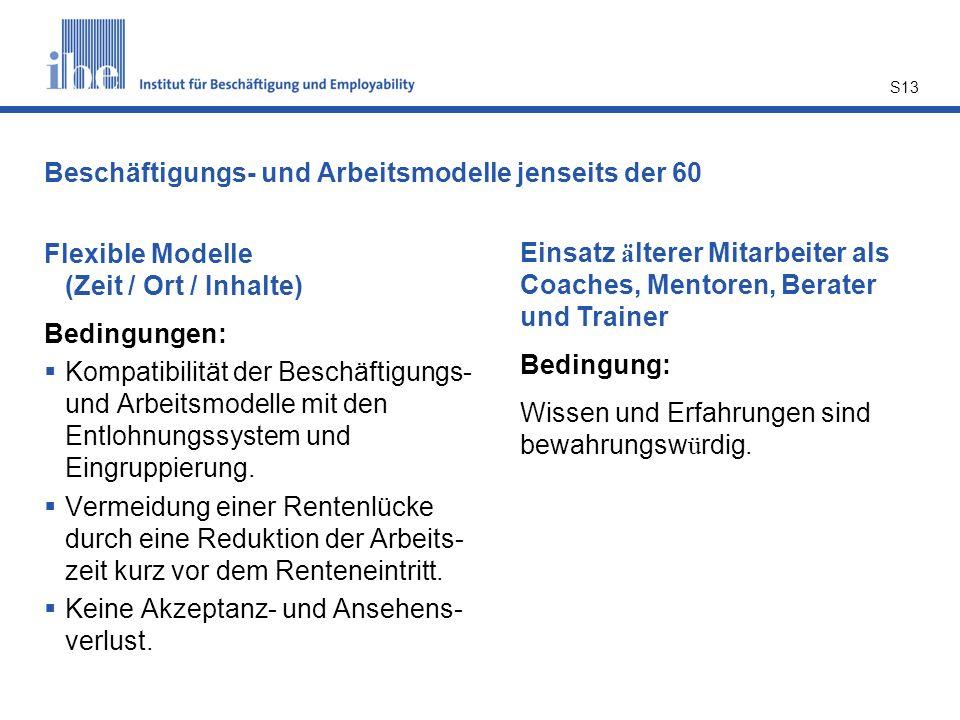 S13 Beschäftigungs- und Arbeitsmodelle jenseits der 60 Flexible Modelle (Zeit / Ort / Inhalte) Bedingungen: Kompatibilität der Beschäftigungs- und Arb