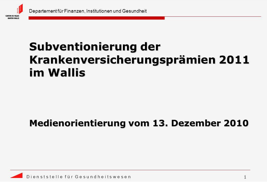 Departement für Finanzen, Institutionen und Gesundheit D i e n s t s t e l l e f ü r G e s u n d h e i t s w e s e n 1 Subventionierung der Krankenversicherungsprämien 2011 im Wallis Medienorientierung vom 13.