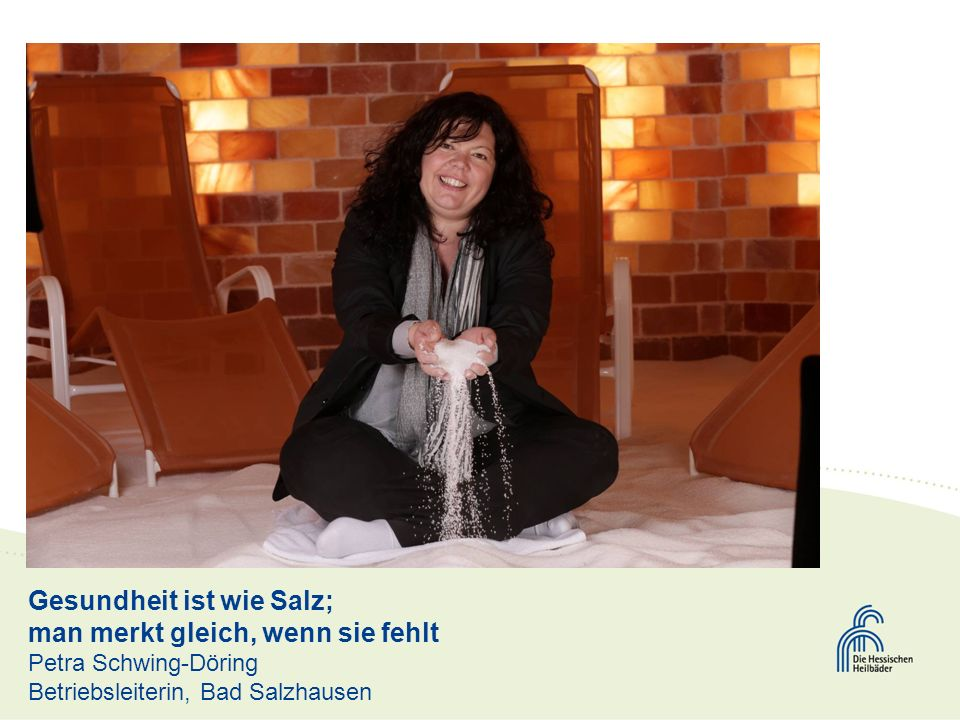 Gesundheit ist wie Salz; man merkt gleich, wenn sie fehlt Petra Schwing-Döring Betriebsleiterin, Bad Salzhausen