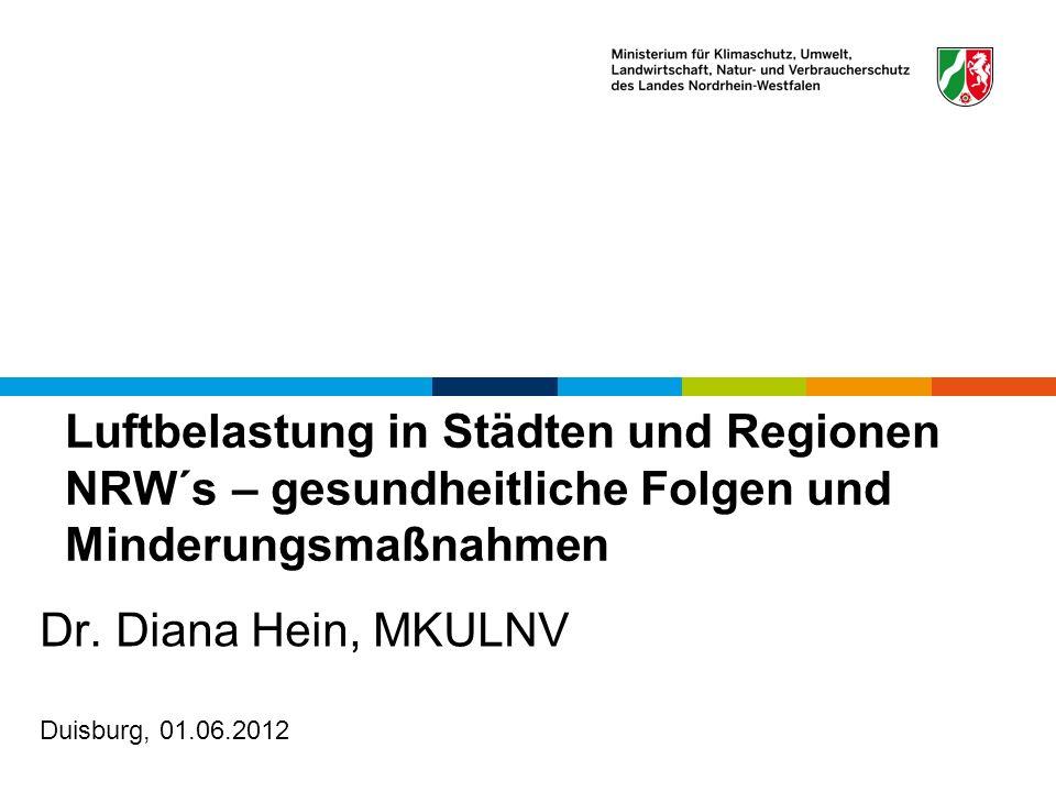 Luftbelastung in Städten und Regionen NRW´s – gesundheitliche Folgen und Minderungsmaßnahmen Dr. Diana Hein, MKULNV Duisburg, 01.06.2012