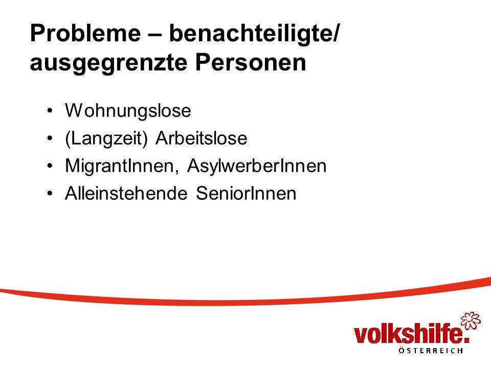Probleme – benachteiligte/ ausgegrenzte Personen Wohnungslose (Langzeit) Arbeitslose MigrantInnen, AsylwerberInnen Alleinstehende SeniorInnen