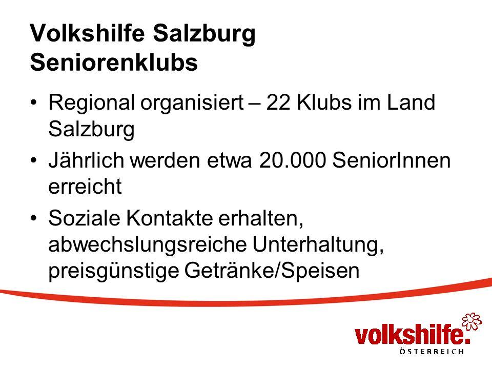 Volkshilfe Salzburg Seniorenklubs Regional organisiert – 22 Klubs im Land Salzburg Jährlich werden etwa 20.000 SeniorInnen erreicht Soziale Kontakte erhalten, abwechslungsreiche Unterhaltung, preisgünstige Getränke/Speisen