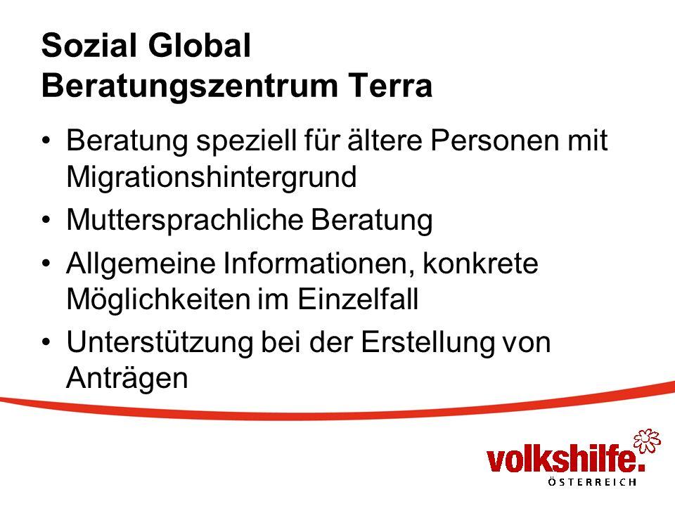 Sozial Global Beratungszentrum Terra Beratung speziell für ältere Personen mit Migrationshintergrund Muttersprachliche Beratung Allgemeine Informationen, konkrete Möglichkeiten im Einzelfall Unterstützung bei der Erstellung von Anträgen
