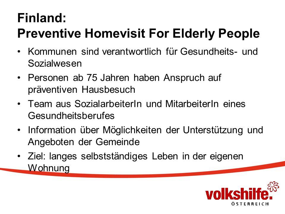 Finland: Preventive Homevisit For Elderly People Kommunen sind verantwortlich für Gesundheits- und Sozialwesen Personen ab 75 Jahren haben Anspruch auf präventiven Hausbesuch Team aus SozialarbeiterIn und MitarbeiterIn eines Gesundheitsberufes Information über Möglichkeiten der Unterstützung und Angeboten der Gemeinde Ziel: langes selbstständiges Leben in der eigenen Wohnung