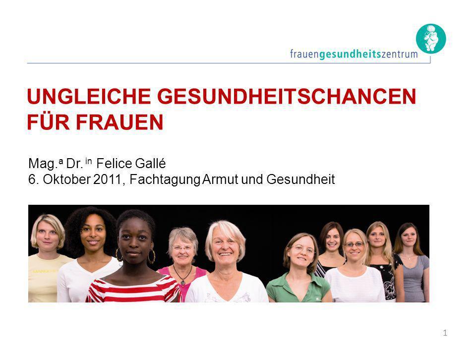 UNGLEICHE GESUNDHEITSCHANCEN FÜR FRAUEN Mag. a Dr. in Felice Gallé 6. Oktober 2011, Fachtagung Armut und Gesundheit 1