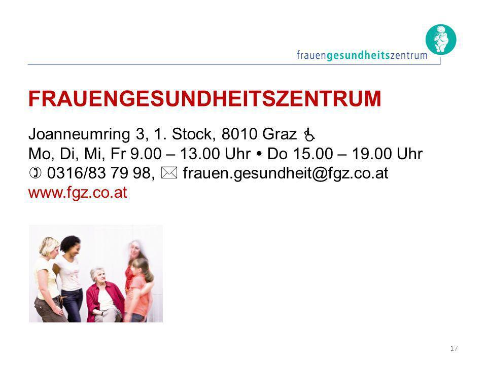 FRAUENGESUNDHEITSZENTRUM Joanneumring 3, 1. Stock, 8010 Graz Mo, Di, Mi, Fr 9.00 – 13.00 Uhr Do 15.00 – 19.00 Uhr 0316/83 79 98, frauen.gesundheit@fgz