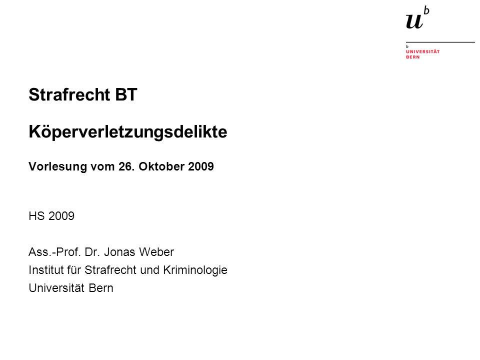 Strafrecht BT Köperverletzungsdelikte Vorlesung vom 26. Oktober 2009 HS 2009 Ass.-Prof. Dr. Jonas Weber Institut für Strafrecht und Kriminologie Unive