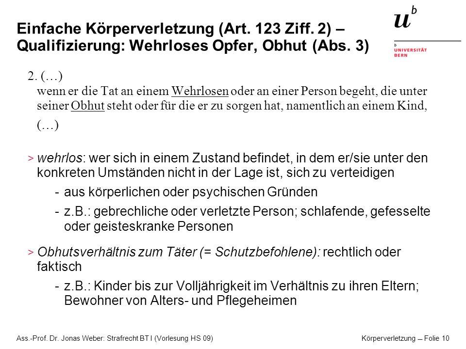 Ass.-Prof. Dr. Jonas Weber: Strafrecht BT I (Vorlesung HS 09) Körperverletzung Folie 10 Einfache Körperverletzung (Art. 123 Ziff. 2) – Qualifizierung: