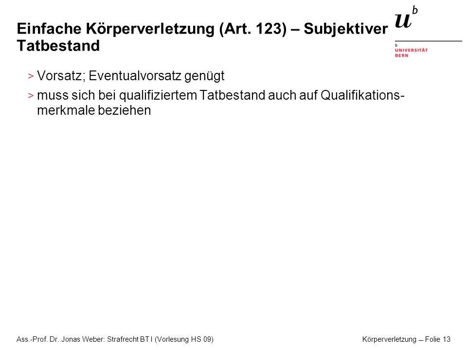 Ass.-Prof. Dr. Jonas Weber: Strafrecht BT I (Vorlesung HS 09) Körperverletzung Folie 13 Einfache Körperverletzung (Art. 123) – Subjektiver Tatbestand