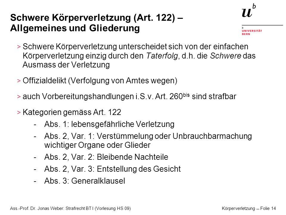 Ass.-Prof. Dr. Jonas Weber: Strafrecht BT I (Vorlesung HS 09) Körperverletzung Folie 14 Schwere Körperverletzung (Art. 122) – Allgemeines und Gliederu