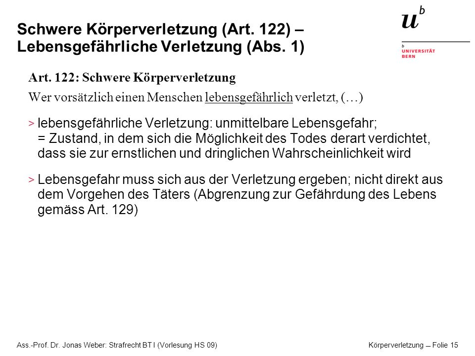 Ass.-Prof. Dr. Jonas Weber: Strafrecht BT I (Vorlesung HS 09) Körperverletzung Folie 15 Schwere Körperverletzung (Art. 122) – Lebensgefährliche Verlet