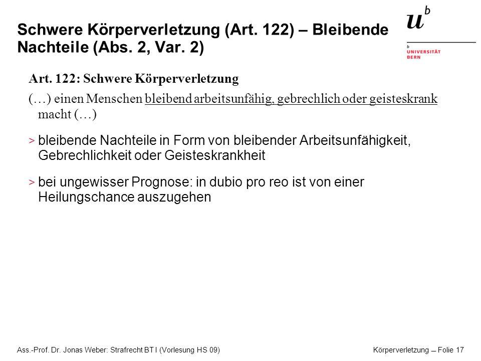 Ass.-Prof. Dr. Jonas Weber: Strafrecht BT I (Vorlesung HS 09) Körperverletzung Folie 17 Schwere Körperverletzung (Art. 122) – Bleibende Nachteile (Abs