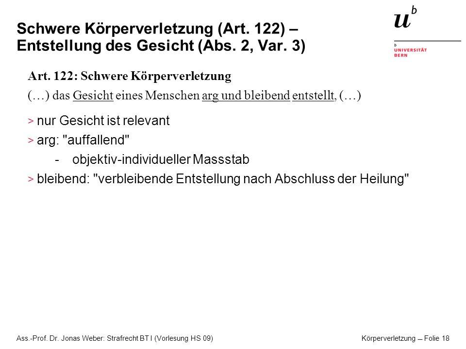 Ass.-Prof. Dr. Jonas Weber: Strafrecht BT I (Vorlesung HS 09) Körperverletzung Folie 18 Schwere Körperverletzung (Art. 122) – Entstellung des Gesicht