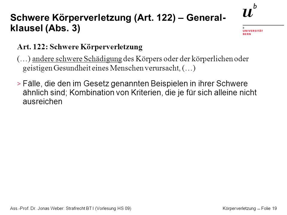 Ass.-Prof. Dr. Jonas Weber: Strafrecht BT I (Vorlesung HS 09) Körperverletzung Folie 19 Schwere Körperverletzung (Art. 122) – General- klausel (Abs. 3