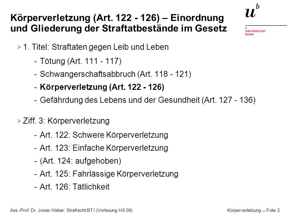 Ass.-Prof. Dr. Jonas Weber: Strafrecht BT I (Vorlesung HS 09) Körperverletzung Folie 2 Körperverletzung (Art. 122 - 126) – Einordnung und Gliederung d