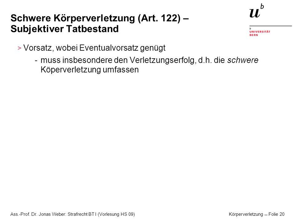 Ass.-Prof. Dr. Jonas Weber: Strafrecht BT I (Vorlesung HS 09) Körperverletzung Folie 20 Schwere Körperverletzung (Art. 122) – Subjektiver Tatbestand >