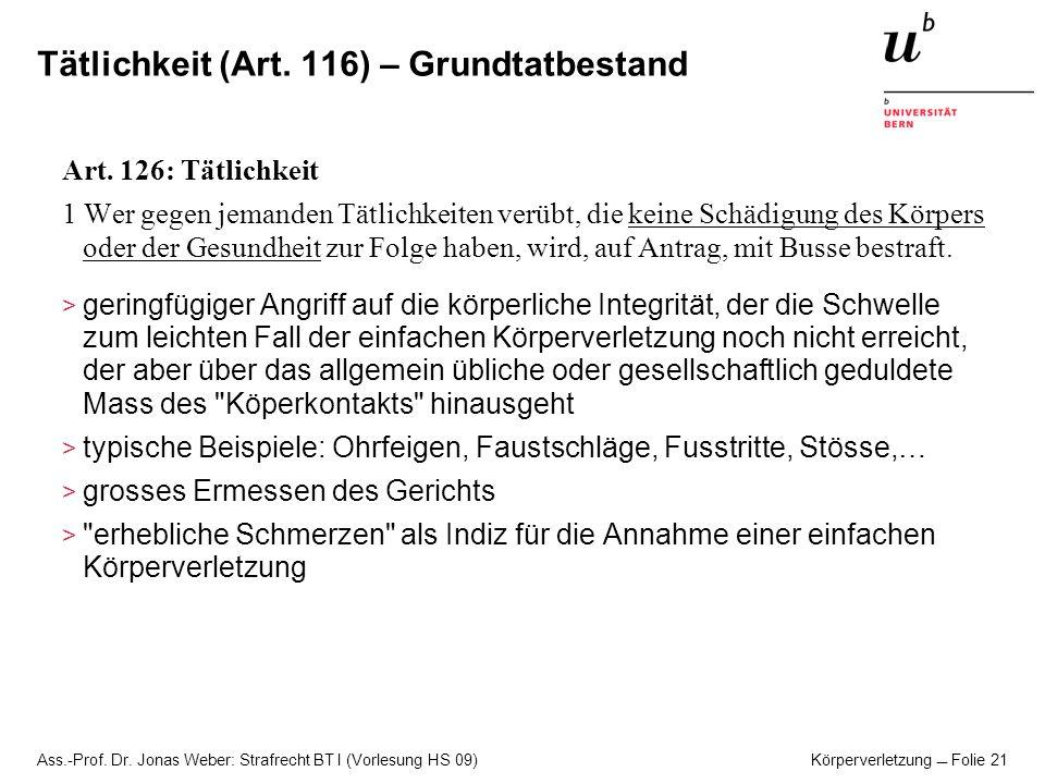 Ass.-Prof. Dr. Jonas Weber: Strafrecht BT I (Vorlesung HS 09) Körperverletzung Folie 21 Tätlichkeit (Art. 116) – Grundtatbestand Art. 126: Tätlichkeit