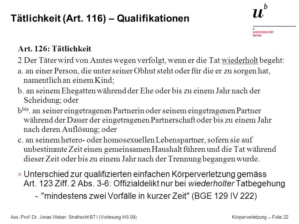 Ass.-Prof. Dr. Jonas Weber: Strafrecht BT I (Vorlesung HS 09) Körperverletzung Folie 22 Tätlichkeit (Art. 116) – Qualifikationen Art. 126: Tätlichkeit